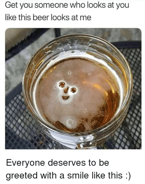 Beer, Smile, and Who: Get you someone who looks at you  like this beer looks at me Everyone deserves to be greeted with a smile like this :)