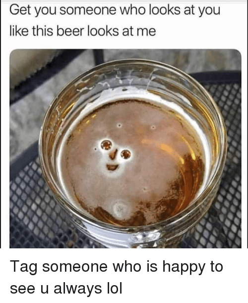 Tag Someone Who Is: Get you someone who looks at you  like this beer looks at me Tag someone who is happy to see u always lol