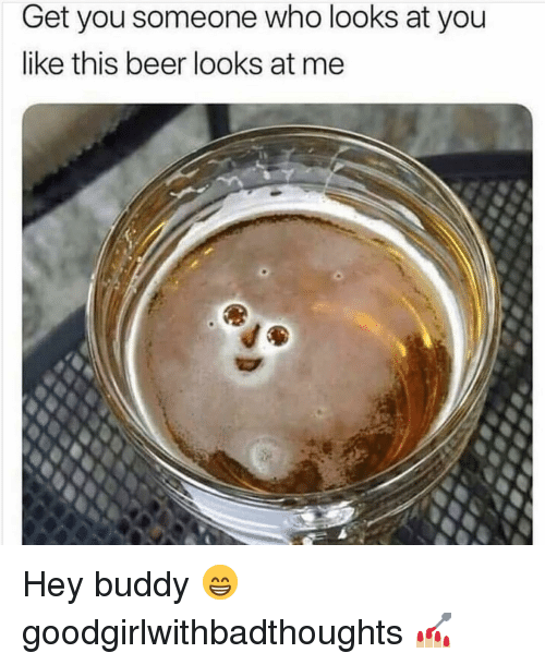 Beer, Memes, and 🤖: Get you someone who looks at you  like this beer looks at me Hey buddy 😁 goodgirlwithbadthoughts 💅🏼