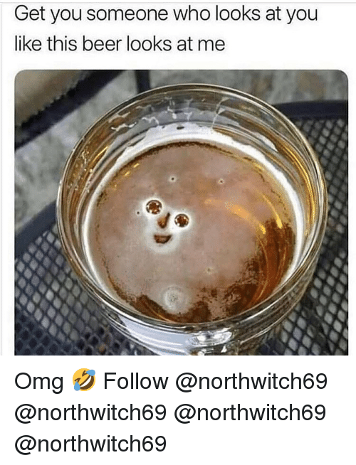 Beer, Memes, and Omg: Get you someone who looks at you  like this beer looks at me Omg 🤣 Follow @northwitch69 @northwitch69 @northwitch69 @northwitch69