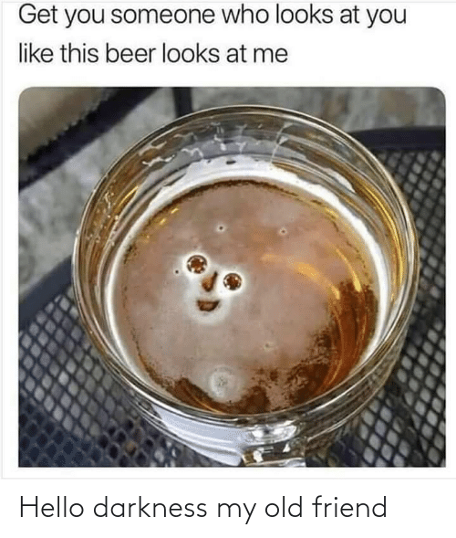 old friend: Get you someone who looks at you  like this beer looks at me Hello darkness my old friend