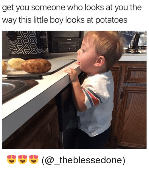 Memes, Potato, and 🤖: get you someone who looks at you the  way this little boy looks at potatoes 😍😍😍 (@_theblessedone)