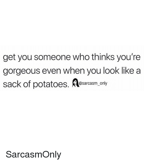 Funny, Memes, and Gorgeous: get you someone who thinks you're  gorgeous even when you look like a  sack of potato,.ony  @sarcasm_only SarcasmOnly
