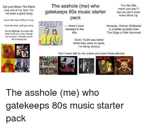 dexys midnight runners: Get your Bless The Rains  crap out of my face. It's  not even a good song  The asshole (me) who  gatekeeps 80s music starter  pack  You like 80s  music you say? I  bet you don't even  know Word Up  Devo did other stuff you know  futiWasn't even  Honestly, Warren DeMartini  is a better guitarist than  The Edge or Kirk Hammett  A-ha did other stuff you know  released in the  80s  Dexys Midnight Runners did  other stuff you know, though  not as good. Actually you're  not missing out  Sonic Youth was better  when they were no wave  I'm being serious  Don't even talk to me unless you know these albums  AM ERc  e a  HANOI ROCK  STEVE EARLE