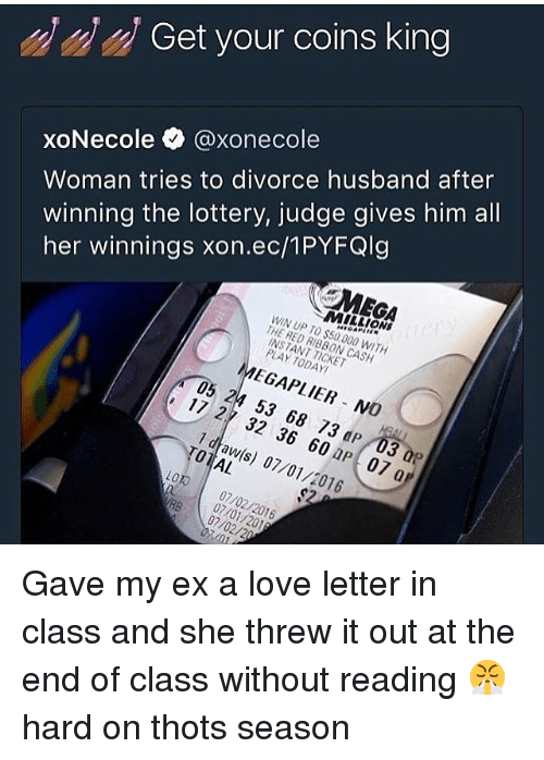 Lottery, Love, and Mega: Get your coins king  Woman tries to divorce husband after  winning the lottery, judge gives him all  her winnings xon.ec/1PYFQlg  xoNecole @xonecol  MEGA  MILLIONS  WIN UP TO $50,000 WITH  THE RED RIBBON CASH  INSTANT TICKET  PLAY TODAY  MEGAPLIER NO  05 24 53 68 73 dP 03 0P  17 27 32 36 60 aP 07 a  1 dtaw(s) 07/01/2016  TOTAL  LOTO 07/02/2016  RB 07/02/20  07/01/201 Gave my ex a love letter in class and she threw it out at the end of class without reading 😤 hard on thots season