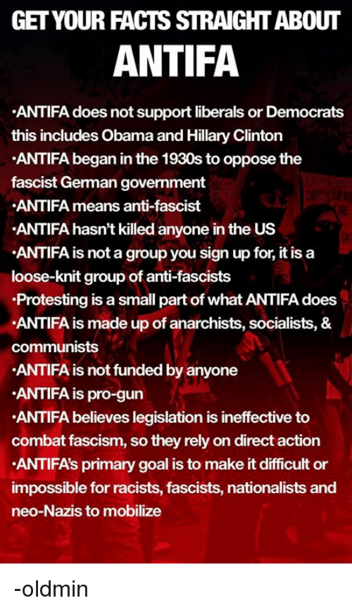 Facts, Hillary Clinton, and Obama: GET YOUR FACTS STRAIGHT ABOUT  ANTIFA  ANTIFA does not support liberals or Democrats  this includes Obama and Hillary Clinton  ANTIFA began in the 1930s to oppose the  fascist German government  ANTIFA means anti-fascist  ANTIFA hasn't killed anyone in the US  ANTIFA is not a group you sign up for, it is a  loose-knit group of anti-fascists  Protesting is a small part of what ANTIFA does  ANTIFA is made up of anarchists, socialists, &  communists  ANTIFA is not funded by anyone  ANTIFA is pro-gun  ANTIFA believes legislation is ineffective to  combat fascism, so they rely on direct action  ANTIFA's primary goal is to make it difficult or  impossible for racists, fascists, nationalists and  neo-Nazis to mobilize -oldmin