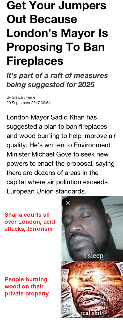sharia: Get Your Jumpers  Out Because  London's Mayor Is  Proposing To Barn  Fireplaces  It's part of a raft of measures  being suggested for 2025  By Stewart Perrie  29 September 2017 09:54  London Mayor Sadiq Khan has  suggested a plan to ban fireplaces  and wood burning to help improve air  quality. He's written to Environment  Minister Michael Gove to seek new  powers to enact the proposal, saying  there are dozens of areas in the  capital where air pollution exceeds  European Union standards.   Sharia courts all  over London, acid  attacks, terrorism  i sleep  People burning  wood on their  private property