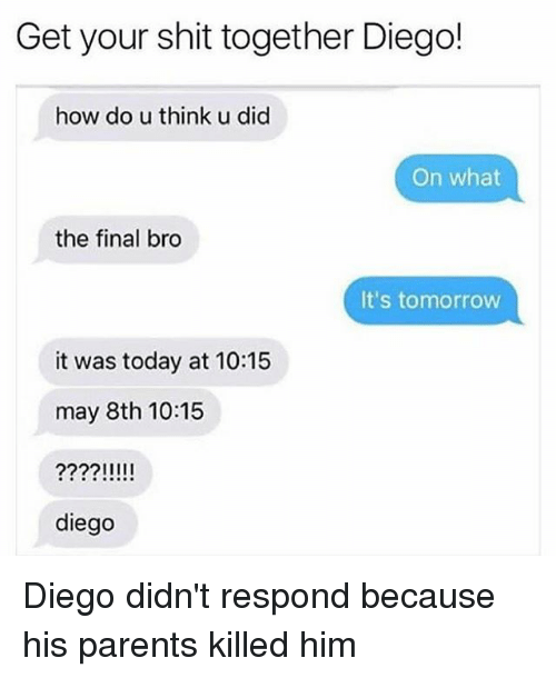 Funny, Parents, and Shit: Get your shit together Diego!  how do u think u did  On what  the final bro  It's tomorrow  it was today at 10:15  may 8th 10:15  diego Diego didn't respond because his parents killed him