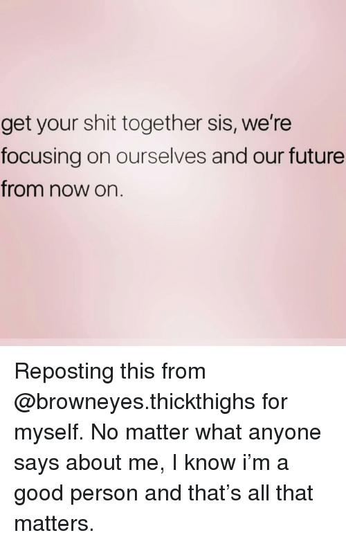 Get Your Shit: get your shit together sis, we're  focusing on ourselves and our future  from now on. Reposting this from @browneyes.thickthighs for myself. No matter what anyone says about me, I know i'm a good person and that's all that matters.