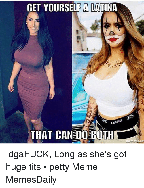 Meme, Memes, and Petty: GET YOURSELF A LATINA  THAT CAN DO BOTH  Cine IdgaFUCK, Long as she's got huge tits • petty Meme MemesDaily