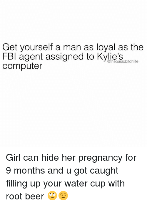 Beer, Fbi, and Memes: Get yourself a man as loyal as the  FBI agent assigned to Kylie's  computer  @thebasicbitchlife Girl can hide her pregnancy for 9 months and u got caught filling up your water cup with root beer 🙄😒