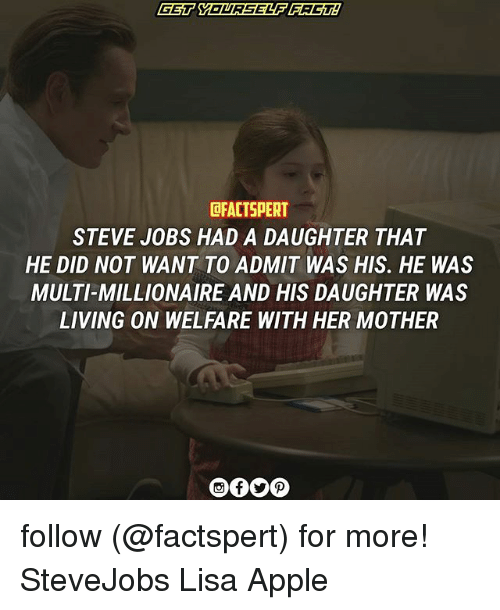 Apple, Memes, and Steve Jobs: GET YOURSELF FACTA  CFACTSPERT  STEVE JOBS HAD A DAUGHTER THAT  HE DID NOT WANT TO ADMIT WAS HIS. HE WAS  MULTI MILLIONAIRE AND HIS DAUGHTER WAS  LIVING ON WELFARE WITH HER MOTHER follow (@factspert) for more! SteveJobs Lisa Apple