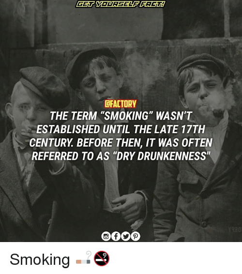 """Memes, Smoking, and Drunkenness: GET YOURSELF FAGT2  CFACTORY  THE TERM 'SMOKING"""" WASN'T  ESTABLISHED UNTIL THE LATE 17TH  CENTURY BEFORE THEN, IT WAS OFTEN  REFERRED TO AS """"DRY DRUNKENNESS"""" Smoking 🚬🚭"""