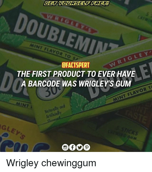 Wrigley: GET YOURSELF IFACTA  MINT LAV  DFACTSPERT  THE FIRST PRODUCT TO EVER HAVE  A BARCODE WAS WRIGLEYS GUM  FLAVOR T  TNT Koturally an Wrigley chewinggum