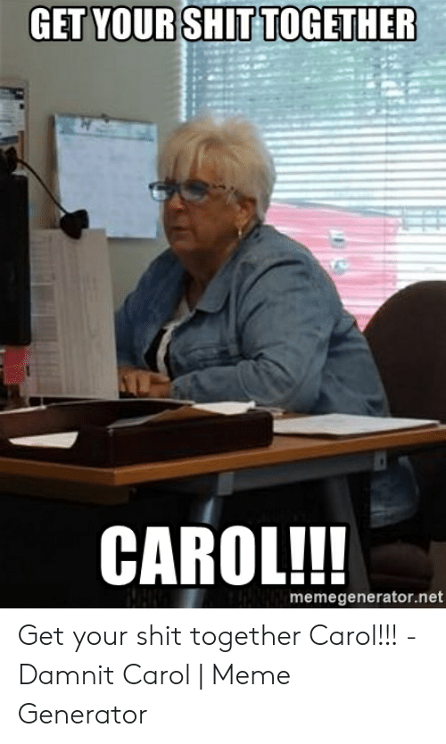 Carol Meme: GET YOURSHIT TOGETHER  CAROL!!!  memegenerator.net Get your shit together Carol!!! - Damnit Carol | Meme Generator