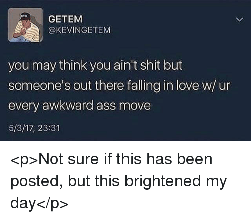 Ass, Love, and Shit: GETEM  @KEVINGETEM  you may think you ain't shit but  someone's out there falling in love w/u  every awkward ass move  5/3/17, 23:31 <p>Not sure if this has been posted, but this brightened my day</p>