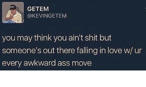 Ass, Love, and Shit: GETEM  @KEVINGETEM  you may think you ain't shit but  someone's out there falling in love w/un  every awkward ass move
