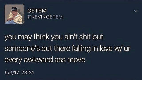 Ass, Love, and Shit: GETEM  @KEVINGETEM  you may think you ain't shit but  someone's out there falling in love w/u  every awkward ass move  5/3/17, 23:31