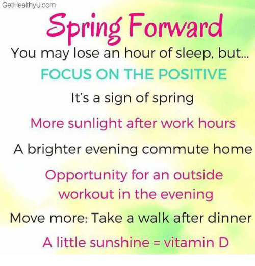 Memes, Work, and Focus: GetHealthyU com  Spring Forward  You may lose an hour of sleep, but...  FOCUS ON THE POSITIVE  It's a sign of spring  More sunlight after work hours  A brighter evening commute home  Opportunity for an outside  workout in the evening  Move more: Take a walk after dinner  A little sunshine  vitamin D