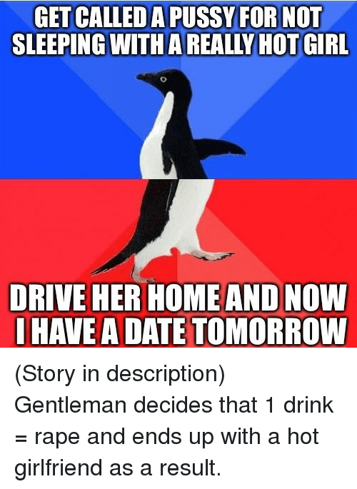 Thathappened: GETICALLEDA PUSSY FOR NOT  SLEEPING WITHAREALLY HOT GIRL  DRIVE HER HOME AND NOW  I HAVE ADATE TOMORROW (Story in description) Gentleman decides that 1 drink = rape and ends up with a hot girlfriend as a result.