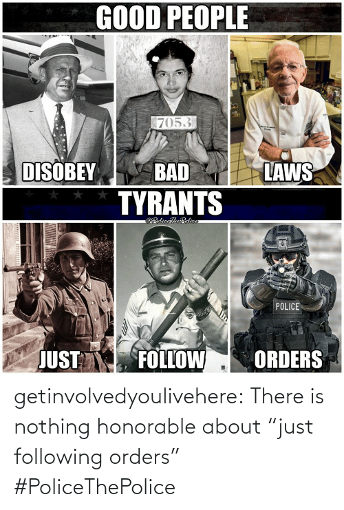 "honorable: getinvolvedyoulivehere:  There is nothing honorable about ""just following orders"" #PoliceThePolice"