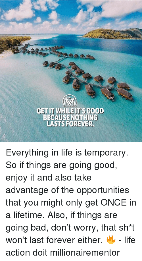 Bad, Life, and Memes: GETIT WHILE IT'SGOOD  BECAUSE NOTHINC  LASTSFOREVER, Everything in life is temporary. So if things are going good, enjoy it and also take advantage of the opportunities that you might only get ONCE in a lifetime. Also, if things are going bad, don't worry, that sh*t won't last forever either. 🔥 - life action doit millionairementor