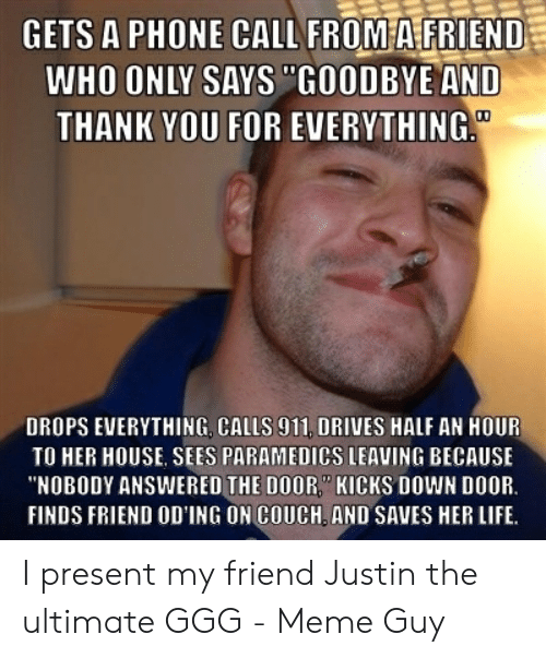 "Justin Meme: GETS A PHONE CALL FROM A FRIEND  WHO ONLY SAYS ""GOODBYE AND  THANK YOU FOR EVERYTHING  DROPS EVERYTHING. CALLS 911, DRIVES HALF AN HOUR  TO HER HOUSE, SEES PARAMEDICS LEAVING BECAUSE  NOBODY ANSWERED THE DOOR KICKS DOWN DOOR  FINDS FRIEND OD'ING ON COUCH AND SAVES HER LIFE I present my friend Justin the ultimate GGG - Meme Guy"