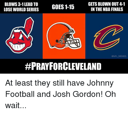 Finals, Football, and Memes: GETS BLOWN OUT 4-1  BLOWS, 3-1LEAD TO  GOES 1-15  IN THE NBA FINALS  LOSE WORLD SERIES  @NFL MEMES  #PRAY FORCLEVELAND At least they still have Johnny Football and Josh Gordon! Oh wait...