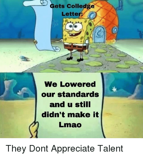 lowered: Gets Colledge  Letter  We Lowered  our standards  and u still  didn't make it  Lmao They Dont Appreciate Talent
