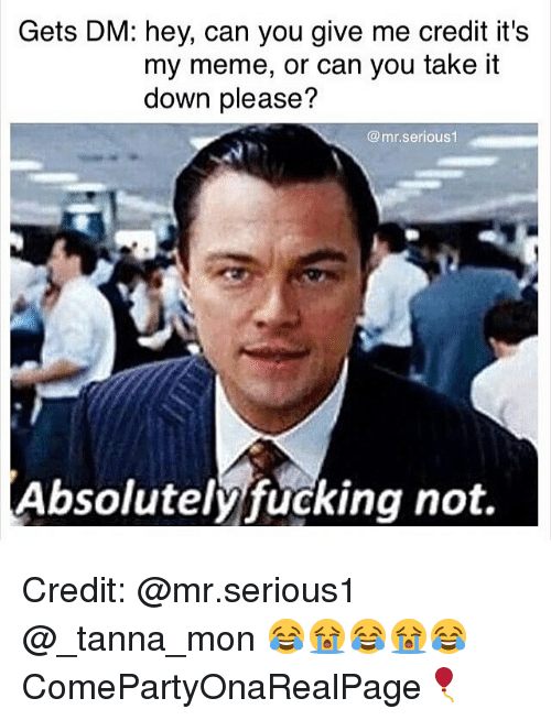 Fucking, Meme, and Memes: Gets DM: hey, can you give me credit it's  my meme, or can you take it  down please?  mr serious  Absolutely fucking not. Credit: @mr.serious1 @_tanna_mon 😂😭😂😭😂 ComePartyOnaRealPage🎈
