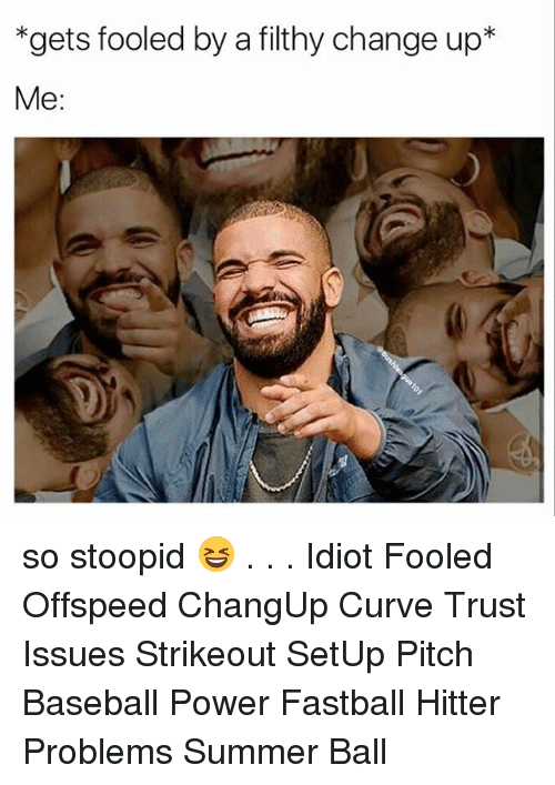 Baseball, Curving, and Memes: *gets fooled by a filthy change up*  Me: so stoopid 😆 . . . Idiot Fooled Offspeed ChangUp Curve Trust Issues Strikeout SetUp Pitch Baseball Power Fastball Hitter Problems Summer Ball
