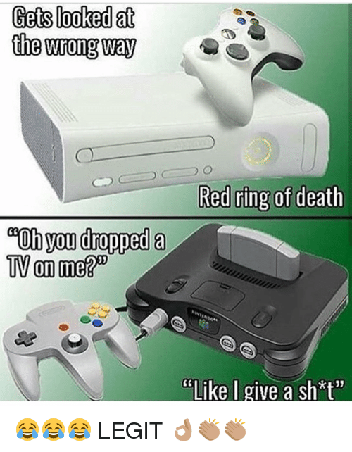 """Memes, Death, and 🤖: Gets looked at  the wrong way  Red ring of death  """"Oh you dropped a  TV on meRD  PELike I give a sh*t"""" 😂😂😂 LEGIT 👌🏽👏🏽👏🏽"""