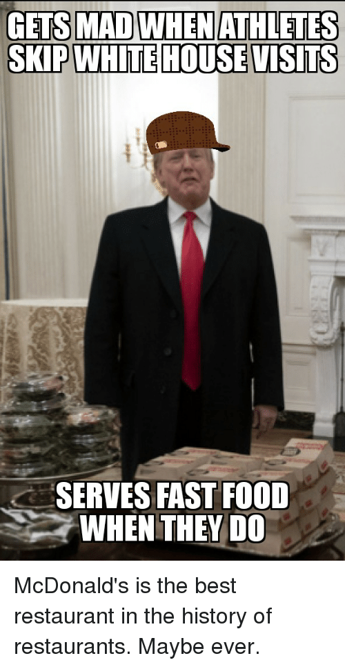 white-house-visits: GETS MAD WHEN ATHLETES  SKIP WHITE HOUSE VISITS  SERVES FAST FOOD  WHEN THEY DO McDonald's is the best restaurant in the history of restaurants. Maybe ever.