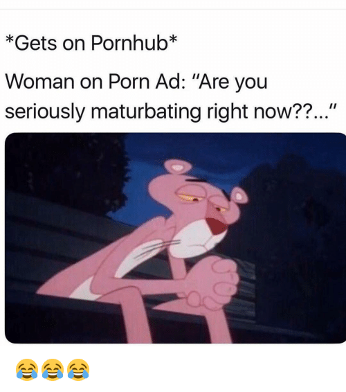 "Funny, Pornhub, and Porn: *Gets on Pornhub*  Woman on Porn Ad: ""Are you  seriously maturbating right now??..."" 😂😂😂"