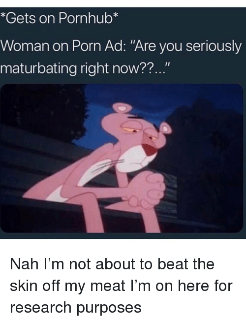 "Funny, Pornhub, and Porn: *Gets on Pornhub*  Woman on Porn Ad: ""Are you seriously  maturbating right now??..."" Nah I'm not about to beat the skin off my meat I'm on here for research purposes"