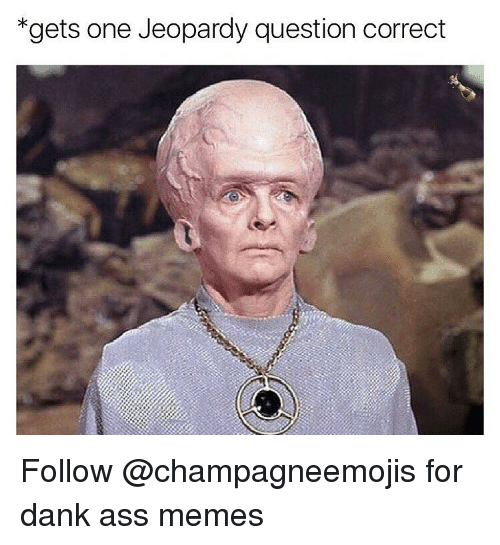 Ass Meme: *gets one Jeopardy question correct Follow @champagneemojis for dank ass memes