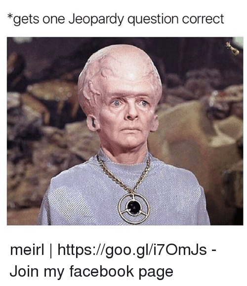 Jeopardy Question: *gets one Jeopardy question correct meirl | https://goo.gl/i7OmJs - Join my facebook page
