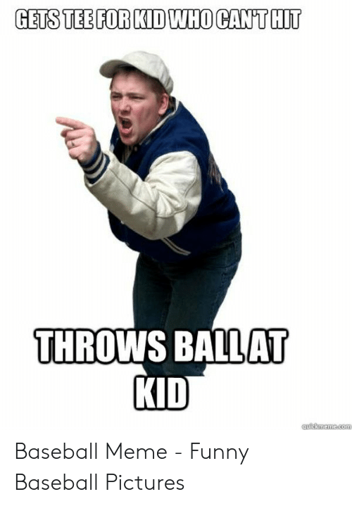 Baseball Meme: GETS TEE FOR KID WHO CANT HIT  THROWS BALLAT  KID Baseball Meme - Funny Baseball Pictures