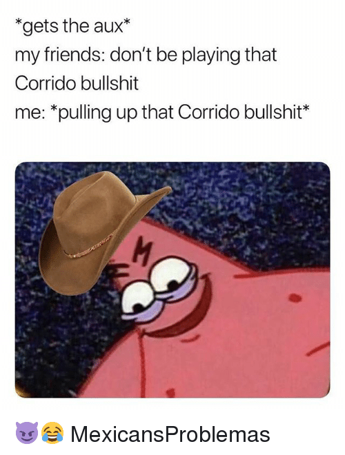 Friends, Memes, and Bullshit: *gets the aux*  my friends: don't be playing that  Corrido bullshit  me: *pulling up that Corrido bullshit* 😈😂 MexicansProblemas