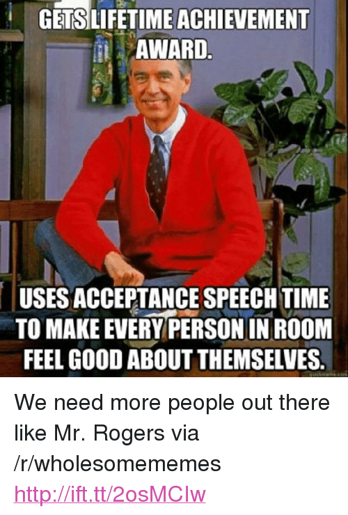 "acceptance speech: GETSLIFETIME ACHIEVEMENT  AWARD  USES ACCEPTANCE SPEECH TIME  TO MAKE EVERY PERSON IN ROOM  FEEL GOOD ABOUT THEMSELVES. <p>We need more people out there like Mr. Rogers via /r/wholesomememes <a href=""http://ift.tt/2osMCIw"">http://ift.tt/2osMCIw</a></p>"