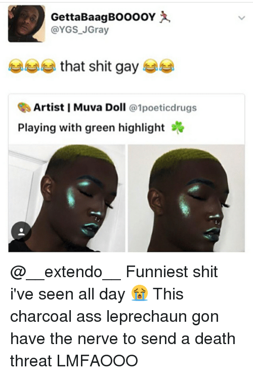 Memes, 🤖, and Deaths: GettaBaagBOOOOY  @YGS J Gray  that shit gay  Artist I Muva Doll  @1 poeticdrugs  Playing with green highlight sv @__extendo__ Funniest shit i've seen all day 😭 This charcoal ass leprechaun gon have the nerve to send a death threat LMFAOOO