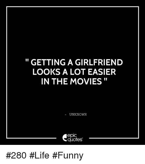 Life Funny: GETTING A GIRLFRIEND  LOOKS A LOT EASIER  IN THE MOVIES  UNKNOWN  epIC  quotes #280 #Life #Funny