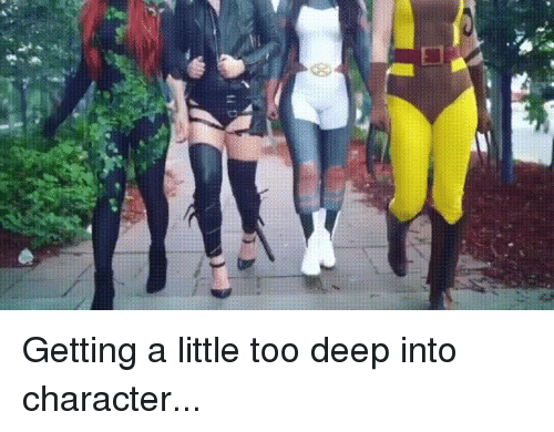 Too Deep: Getting a little too deep into character...