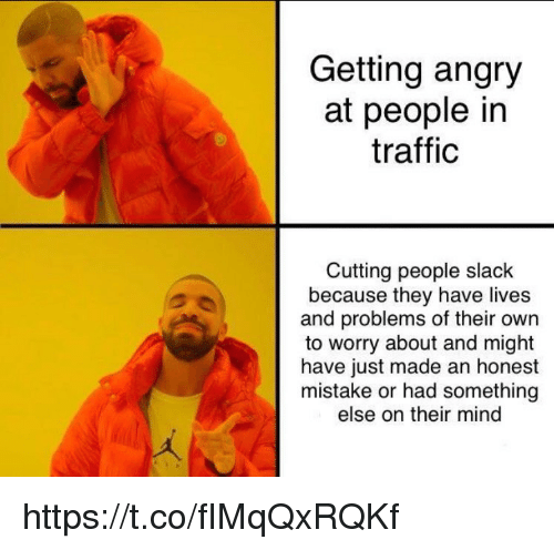 Memes, Traffic, and Angry: Getting angry  at people in  traffic  Cutting people slack  because they have lives  and problems of their own  to worry about and might  have just made an honest  mistake or had something  else on their mind https://t.co/fIMqQxRQKf