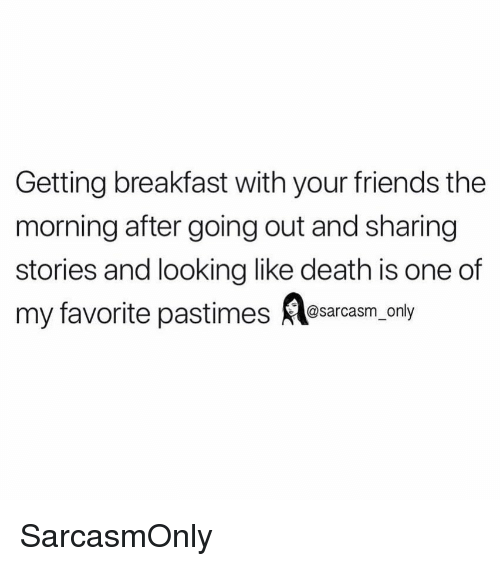 The Morning After: Getting breakfast with your friends the  morning after going out and sharing  stories and looking like death is one of  my favorite pastimes esarcasm, only SarcasmOnly