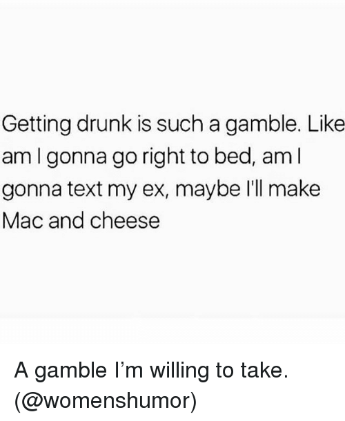 Drunk, Memes, and Text: Getting drunk is such a gamble. Like  am I gonna go right to bed, am l  gonna text my ex, maybe I'll make  Mac and cheese A gamble I'm willing to take. (@womenshumor)