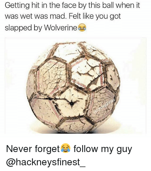 Wolverine, British, and Mad: Getting hit in the face by this ball when it  was wet was mad. Felt like you got  slapped by Wolverine Never forget😂 follow my guy @hackneysfinest_