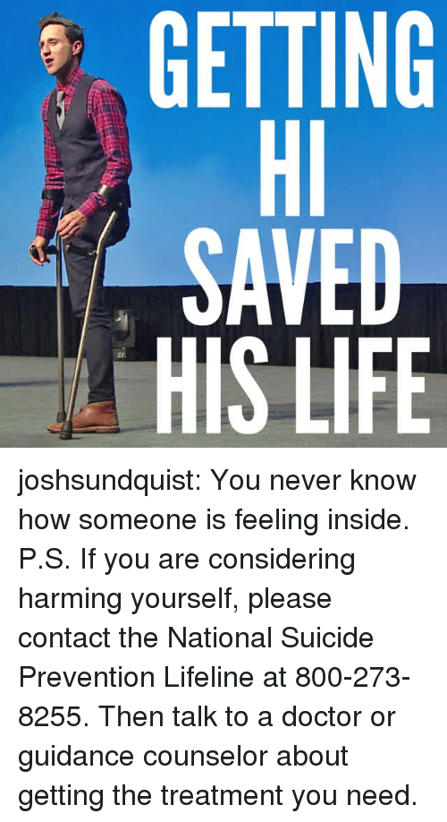 Doctor, Life, and Tumblr: GETTING  Hl  SAVED  HIS LIFE  0 joshsundquist: You never know how someone is feeling inside. P.S. If you are considering harming yourself, please contact the National Suicide Prevention Lifeline at 800-273-8255. Then talk to a doctor or guidance counselor about getting the treatment you need.