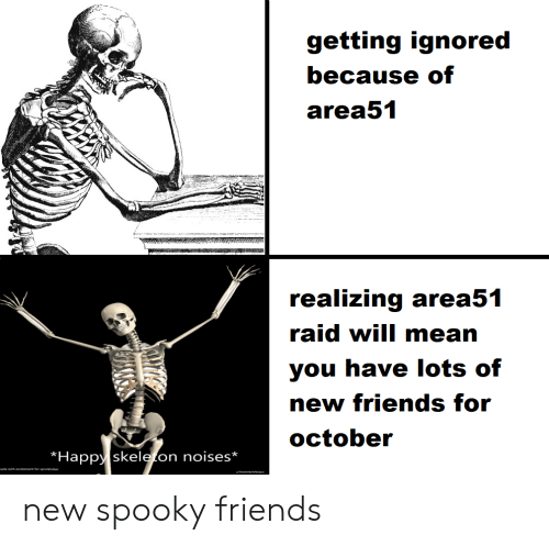skeleton: getting ignored  because of  area51  realizing area51  raid will mean  you have lots of  new friends for  october  Happy skeleton noises*  made with excitement for spooktober new spooky friends