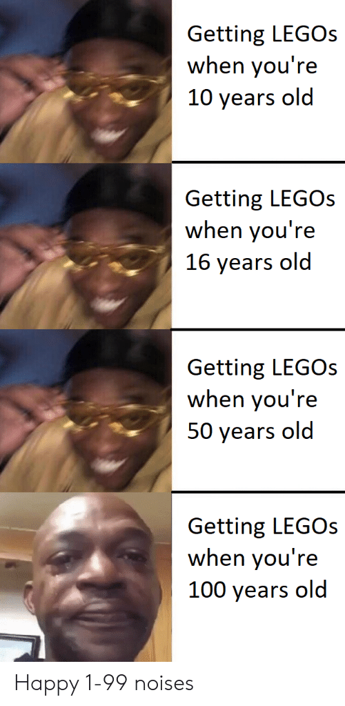 Legos: Getting LEGOs  when you're  10 years old  Getting LEGOS  when you're  16 years old  Getting LEGOs  when you're  50 years old  Getting LEGOs  when you're  100 years old Happy 1-99 noises